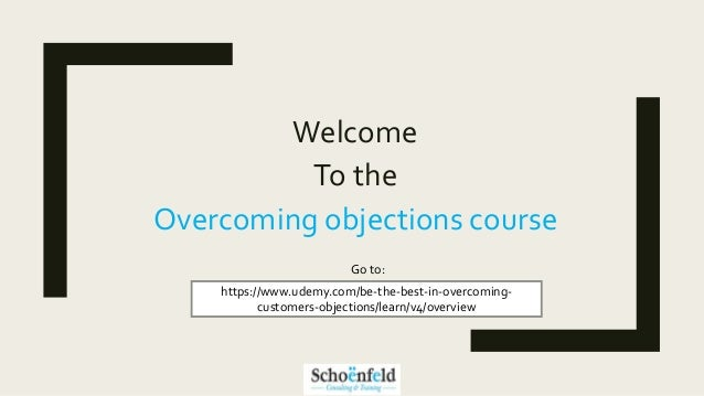 Welcome To the Overcoming objections course https://www.udemy.com/be-the-best-in-overcoming- customers-objections/learn/v4...