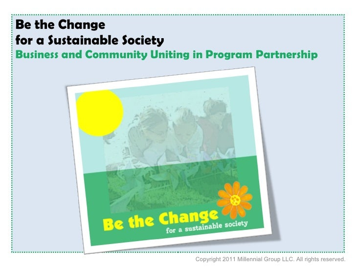 Be the Change  for a Sustainable Society  Business and Community Uniting in Program Partnership Copyright 2010 Millennial ...