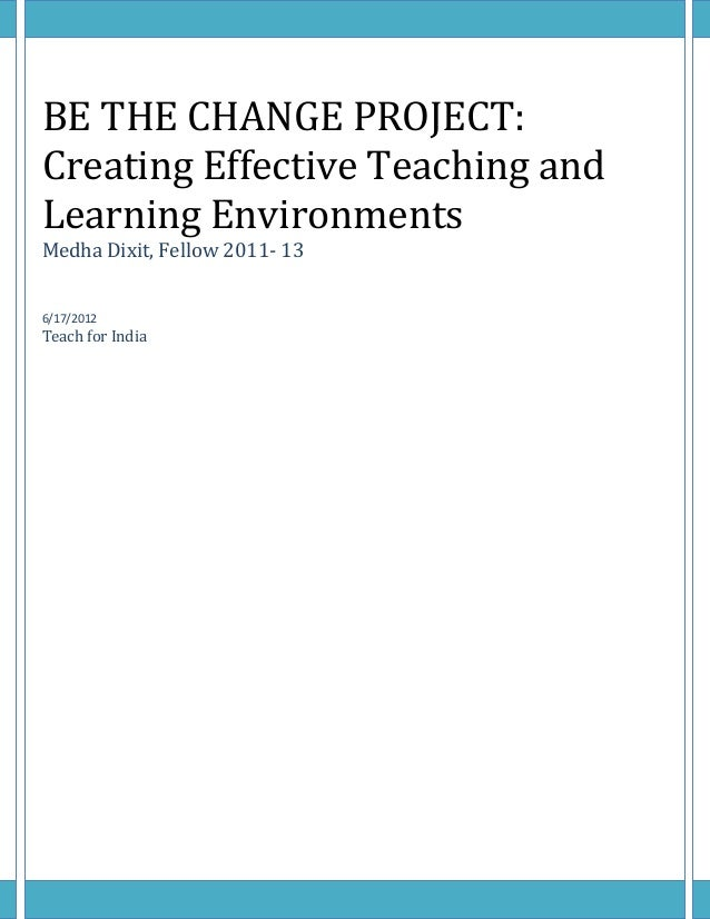 BE THE CHANGE PROJECT: Creating Effective Teaching and Learning Environments Medha Dixit, Fellow 2011- 13 6/17/2012 Teach ...