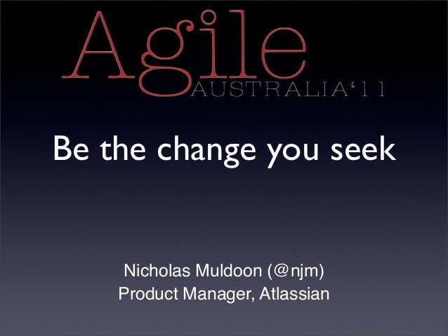 Be the change you seek Nicholas Muldoon (@njm) Product Manager, Atlassian