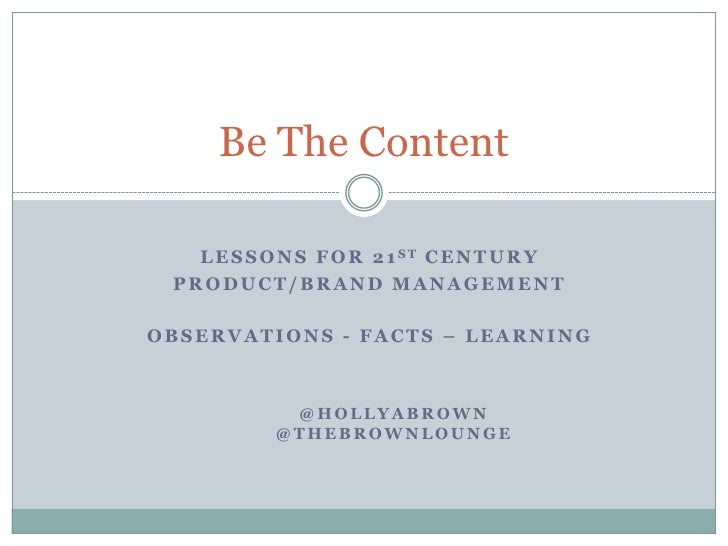 Be The Content<br />Lessons for 21st Century <br />Product/brand management<br />Observations - Facts – Learning<br />@hol...