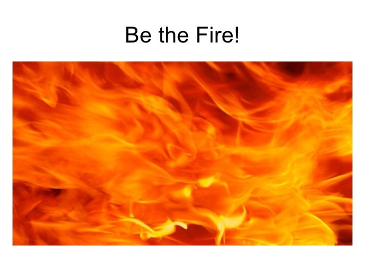 Be the Fire!