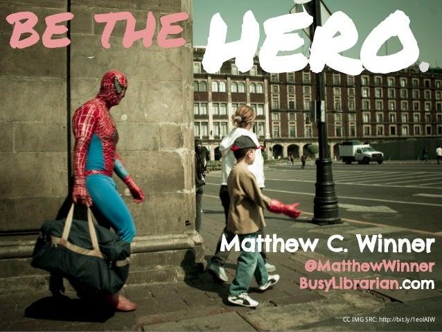 CC IMG SRC: http://bit.ly/1eolAIW be the Matthew C. Winner @MatthewWinner BusyLibrarian.com HERO.