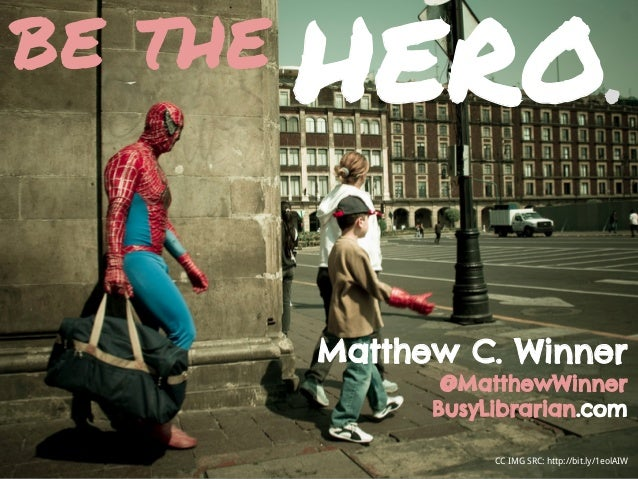 CC IMG SRC: http://bit.ly/1eolAIW be the Matthew C. Winner @MatthewWinner BusyLibrarian.com HERO.