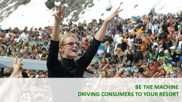 BE THE MACHINE DRIVING CONSUMERS TO YOUR RESORT