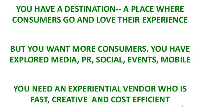 2 YOU HAVE A DESTINATION-- A PLACE WHERE CONSUMERS GO AND LOVE THEIR EXPERIENCE BUT YOU WANT MORE CONSUMERS. YOU HAVE EXPL...