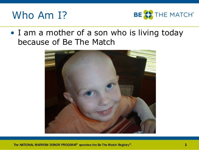Who Am I? • I am a mother of a son who is living today because of Be The Match The NATIONAL MARROW DONOR PROGRAM® operates...