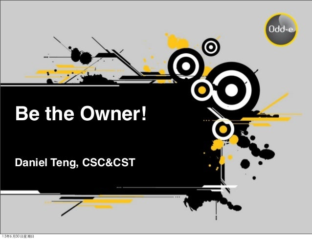 Be the Owner! Daniel Teng, CSC&CST 13年6月30⽇日星期⽇日
