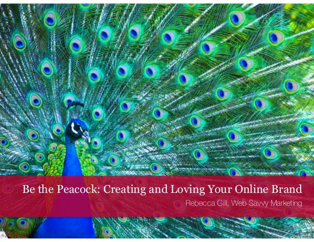 Be the Peacock: Creating and Loving Your Online Brand  Rebecca Gill, Web Savvy Marketing