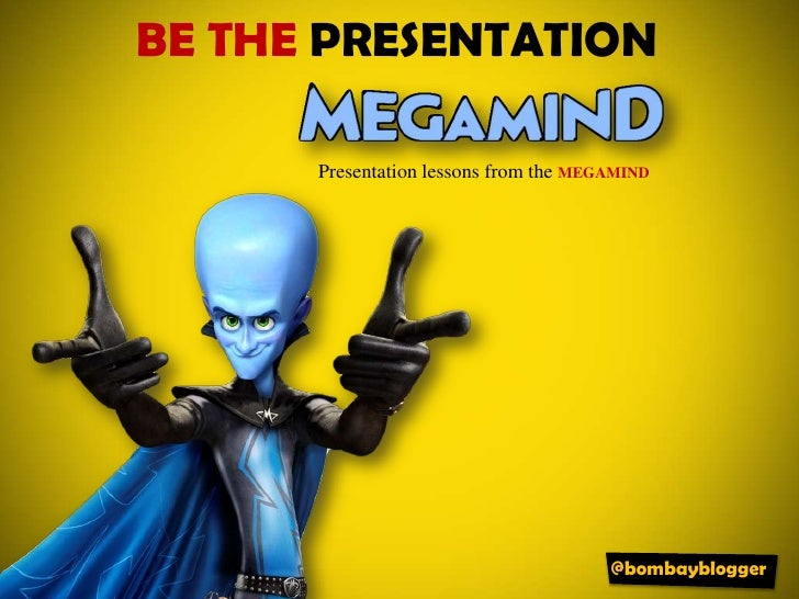 Be the PRESENTATION @bombayblogger Presentation lessons  from the  MEGAMIND