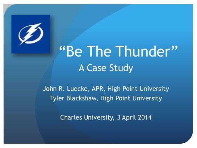 """Be The Thunder"" A Case Study John R. Luecke, APR, High Point University Tyler Blackshaw, High Point University Charles Un..."