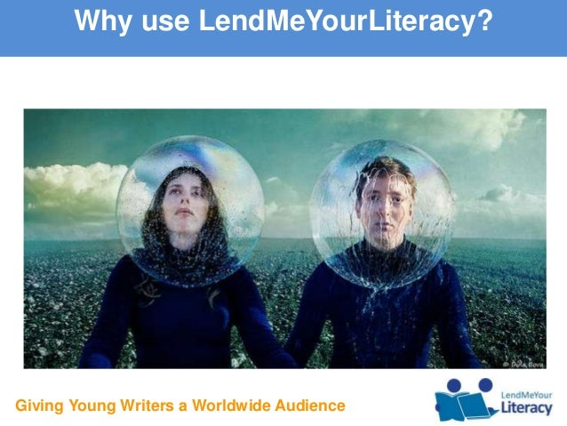Giving Young Writers a Worldwide Audience Why use LendMeYourLiteracy?