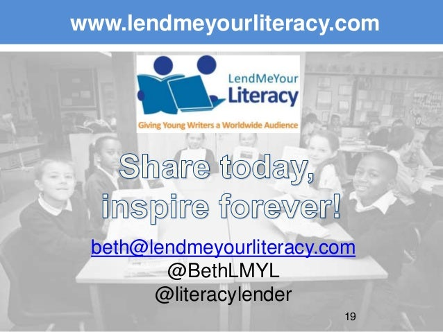 Giving Young Writers a Worldwide Audience 19 www.lendmeyourliteracy.com beth@lendmeyourliteracy.com @BethLMYL @literacylen...
