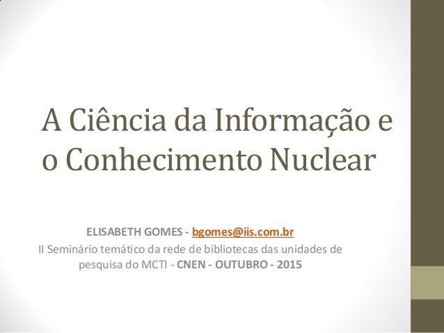A Ciência da Informação e o Conhecimento Nuclear ELISABETH GOMES - bgomes@iis.com.br II Seminário temático da rede de bibl...