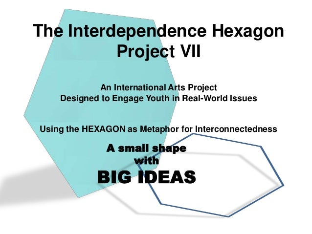 The Interdependence Hexagon          Project VII            An International Arts Project    Designed to Engage Youth in R...
