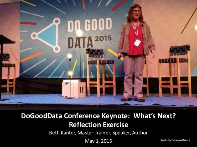 DoGoodData Conference Keynote: What's Next? Reflection Exercise Beth Kanter, Master Trainer, Speaker, Author May 1, 2015 P...