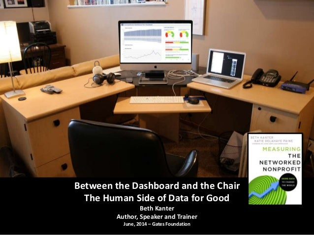Between the Dashboard and the Chair The Human Side of Data for Good Beth Kanter Author, Speaker and Trainer June, 2014 – G...