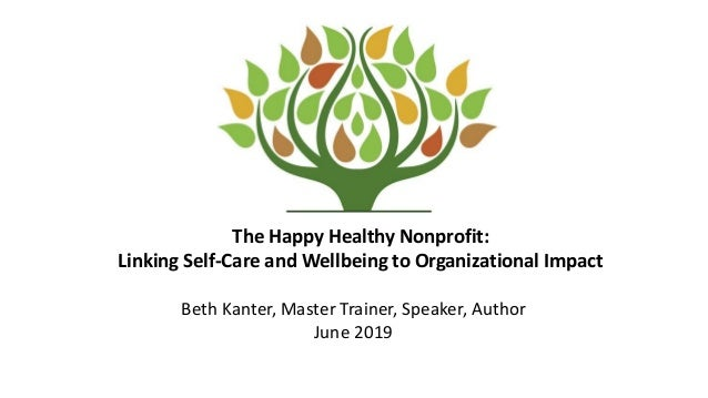The Happy Healthy Nonprofit: Linking Self-Care and Wellbeing to Organizational Impact Beth Kanter, Master Trainer, Speaker...