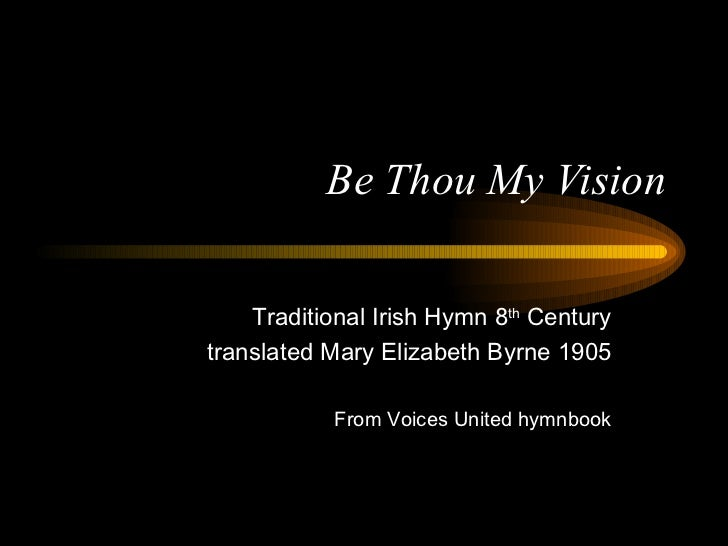 Be Thou My Vision    Traditional Irish Hymn 8th Centurytranslated Mary Elizabeth Byrne 1905           From Voices United h...