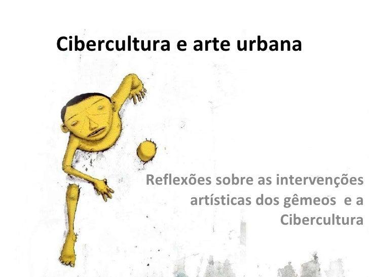 Cibercultura e arte urbana Reflexões sobre as intervenções artísticas dos gêmeos  e a Cibercultura