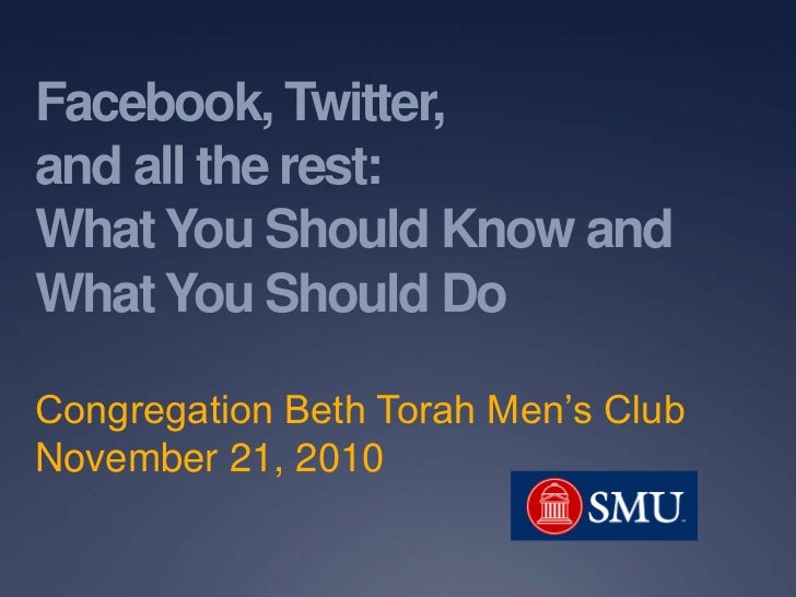 Facebook, Twitter,and all the rest:What You Should Know andWhat You Should DoCongregation Beth Torah Men's ClubNovember 21...