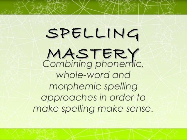 SPELLING MASTERY Combining phonemic, whole-word and morphemic spelling approaches in order to make spelling make sense.