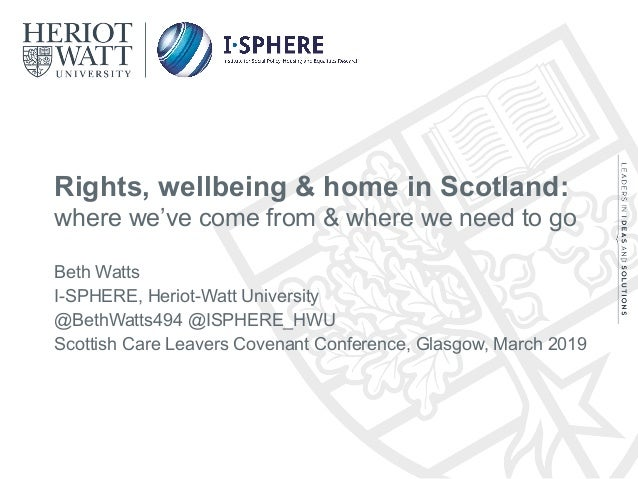 Rights, wellbeing & home in Scotland: where we've come from & where we need to go Beth Watts I-SPHERE, Heriot-Watt Univers...
