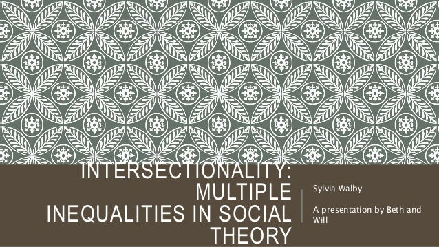 INTERSECTIONALITY: MULTIPLE INEQUALITIES IN SOCIAL THEORY Sylvia Walby A presentation by Beth and Will