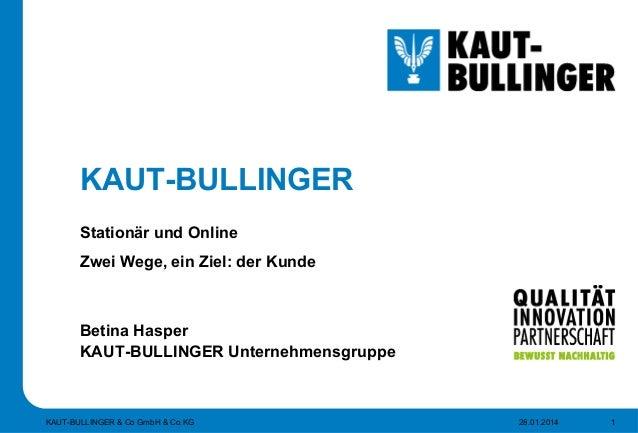 KAUT-BULLINGER Stationär und Online Zwei Wege, ein Ziel: der Kunde Betina Hasper KAUT-BULLINGER Unternehmensgruppe 28.01.2...