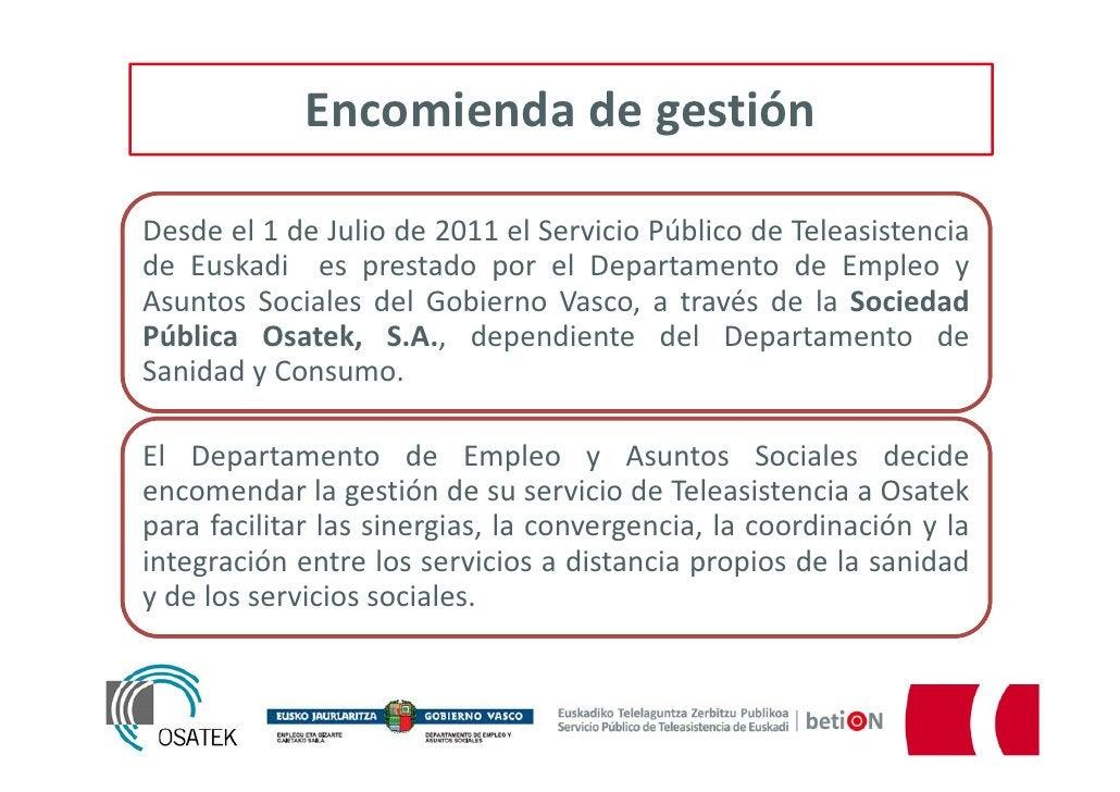 Encomienda de gestiónDesde el 1 de Julio de 2011 el Servicio Público de Teleasistenciade Euskadi es prestado por el Depart...