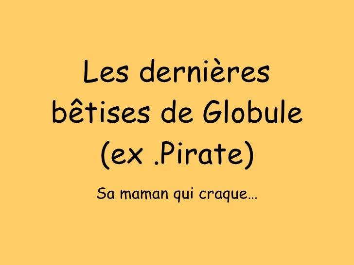 Les dernières bêtises de Globule (ex .Pirate) Sa maman qui craque…
