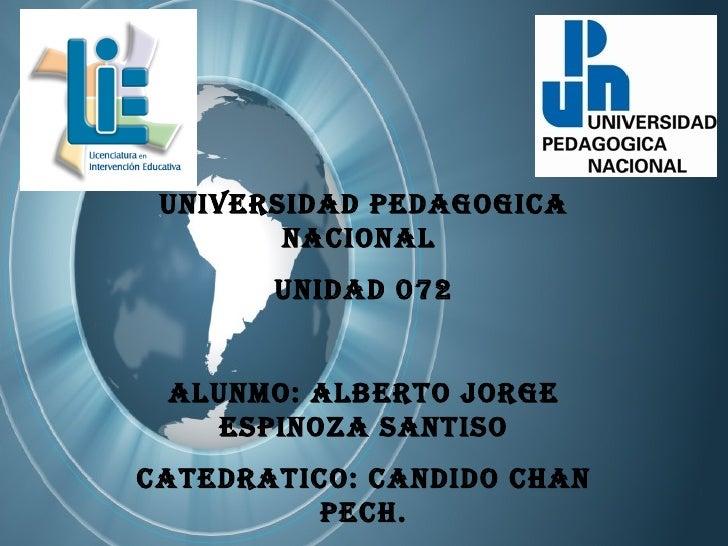 UNIVERSIDAD PEDAGOGICA NACIONAL  UNIDAD 072 ALUNMO: alberto jorge espinoza santiso CATEDRATICO: CANDIDO CHAN PECH. MATERIA...