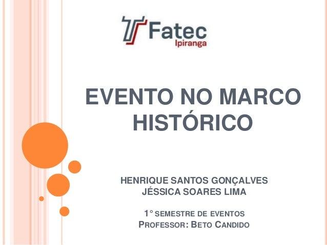 HENRIQUE SANTOS GONÇALVES JÉSSICA SOARES LIMA 1° SEMESTRE DE EVENTOS PROFESSOR: BETO CANDIDO EVENTO NO MARCO HISTÓRICO