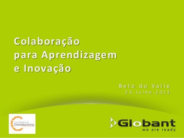 Colaboração para Aprendizagem e Inovação B eto do Va lle 23.Julho.2013