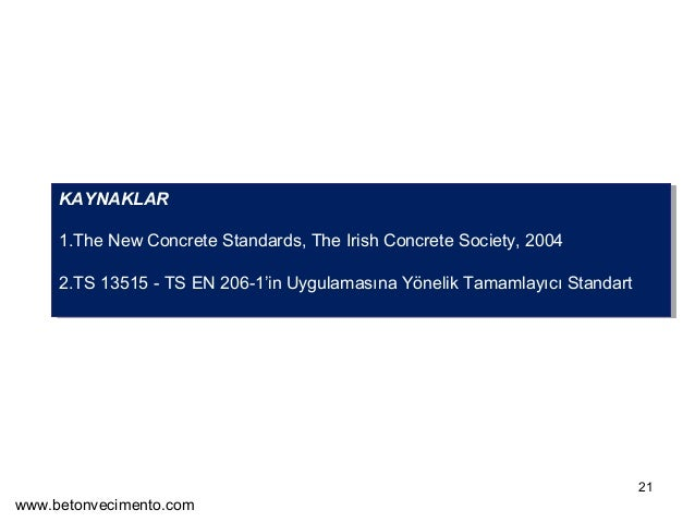 21  KAYNAKLAR  1.The New Concrete Standards, The Irish Concrete Society, 2004  2.TS 13515 - TS EN 206-1'in Uygulamasına Yö...