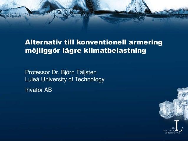 Alternativ till konventionell armering möjliggör lägre klimatbelastning Professor Dr. Björn Täljsten Luleå University of T...