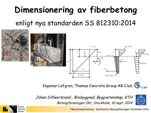 Fiberarmerad betong - Seminarium Betongföreningen 29 oktober 2014  Dimensionering av fiberbetong  enligt nya standarden SS...