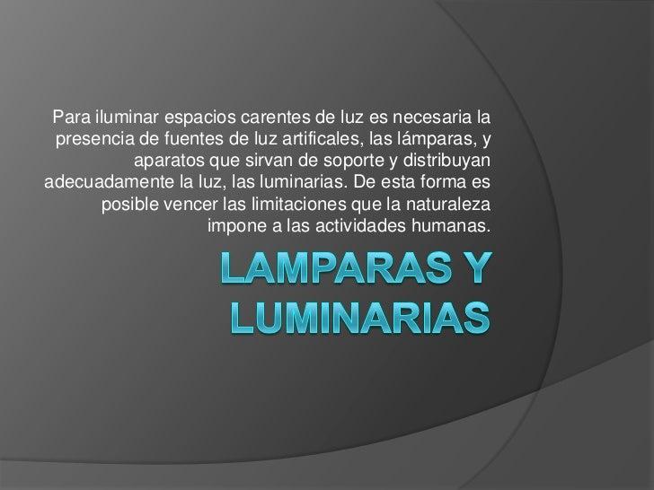 Lamparas y luminarias<br />Para iluminar espacios carentes de luz es necesaria la presencia de fuentes de luz artificales,...