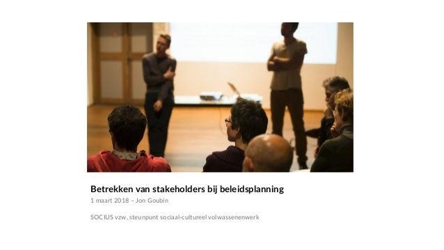 Betrekken van stakeholders bij beleidsplanning 1 maart 2018 – Jon Goubin SOCIUS vzw, steunpunt sociaal-cultureel volwassen...