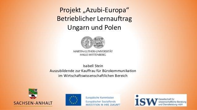 """Projekt """"Azubi-Europa"""" Betrieblicher Lernauftrag Ungarn und Polen Isabell Stein Auszubildende zur Kauffrau für Bürokommuni..."""