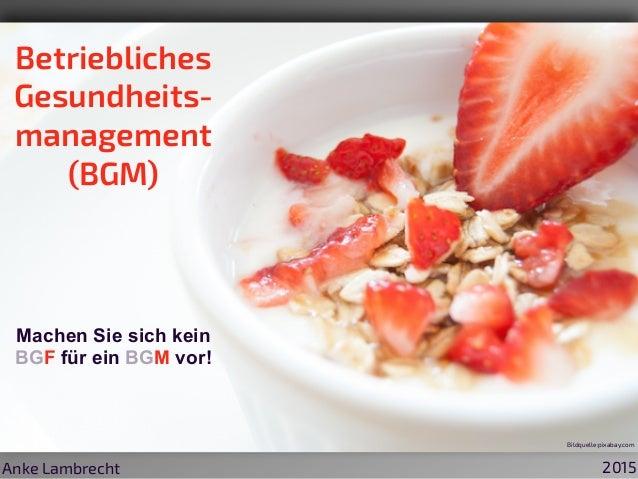 Betriebliches Gesundheits- management (BGM) Machen Sie sich kein BGF für ein BGM vor! Anke Lambrecht 2015 Bildquelle:pixab...