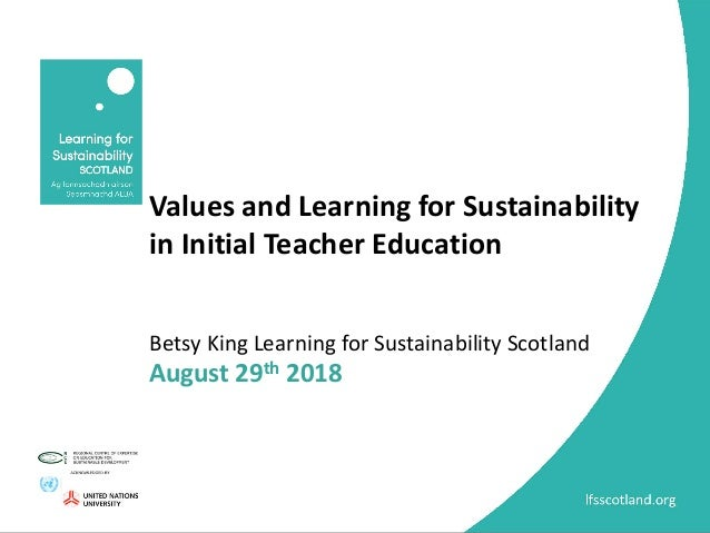 Values and Learning for Sustainability in Initial Teacher Education Betsy King Learning for Sustainability Scotland August...