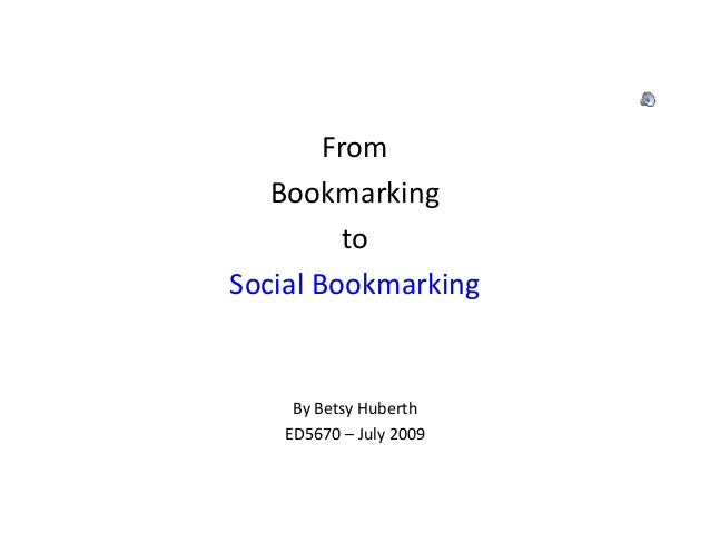 From Bookmarking to Social Bookmarking By Betsy Huberth ED5670 – July 2009