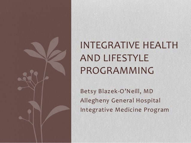 Betsy Blazek-O'Neill, MD Allegheny General Hospital Integrative Medicine Program INTEGRATIVE HEALTH AND LIFESTYLE PROGRAMM...