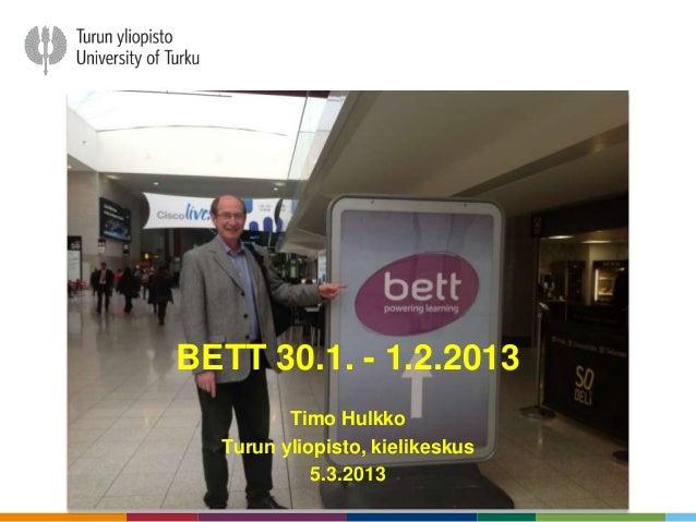 BETT 30.1. - 1.2.2013         Timo Hulkko  Turun yliopisto, kielikeskus            5.3.2013