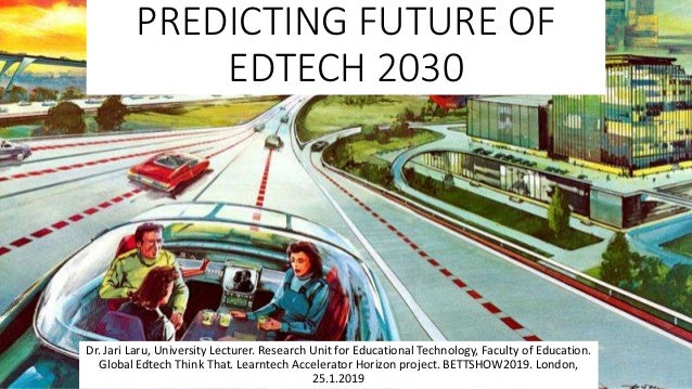 PREDICTING FUTURE OF EDTECH 2030 Dr. Jari Laru, University Lecturer. Research Unit for Educational Technology, Faculty of ...