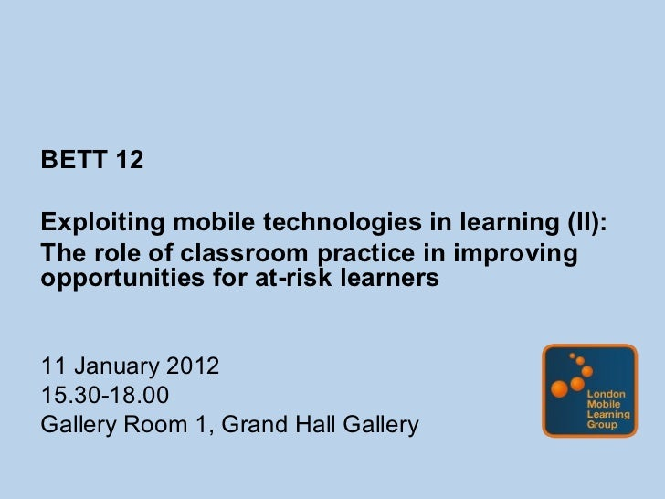 <ul><li>BETT 12 </li></ul><ul><li>Exploiting mobile technologies in learning (II): </li></ul><ul><li>The role of classroom...