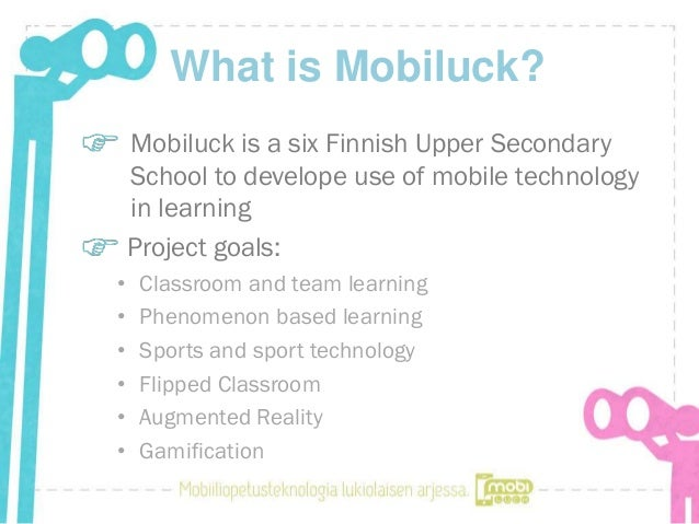 What is Mobiluck?    Mobiluck is a six Finnish Upper Secondary    School to develope use of mobile technology    in learni...
