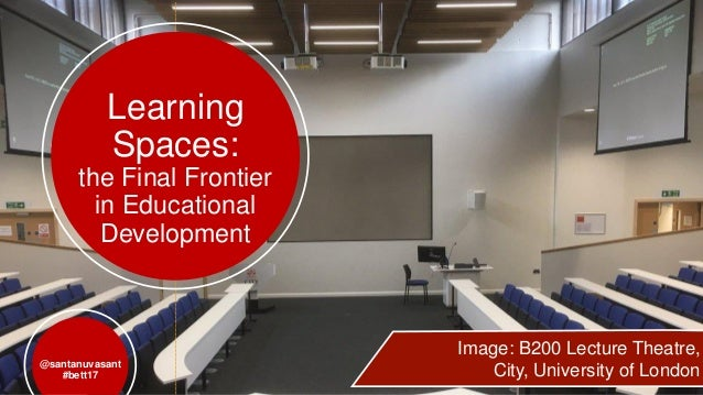 Learning Spaces: the Final Frontier in Educational Development @santanuvasant #bett17 Image: B200 Lecture Theatre, City, U...