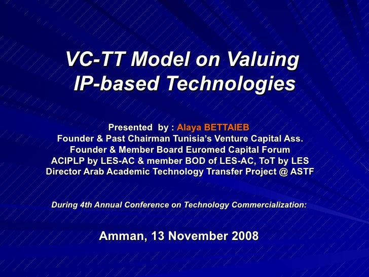 VC-TT Model on Valuing  IP-based Technologies Presented  by :  Alaya BETTAIEB   Founder & Past Chairman Tunisia's Venture ...